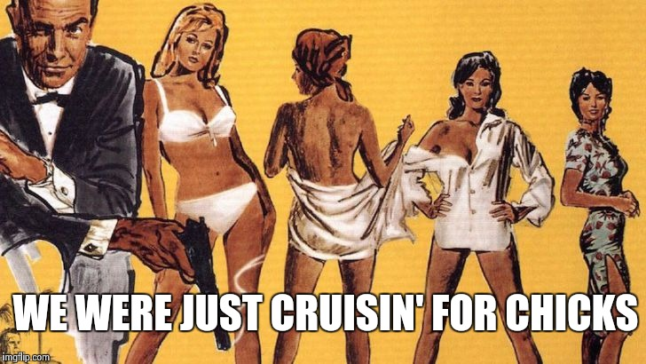 Bond girls | WE WERE JUST CRUISIN' FOR CHICKS | image tagged in bond girls | made w/ Imgflip meme maker