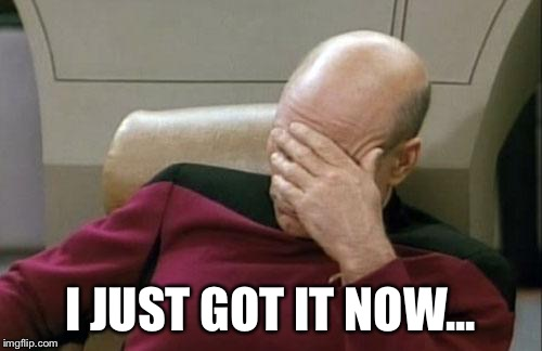 Captain Picard Facepalm Meme | I JUST GOT IT NOW... | image tagged in memes,captain picard facepalm | made w/ Imgflip meme maker