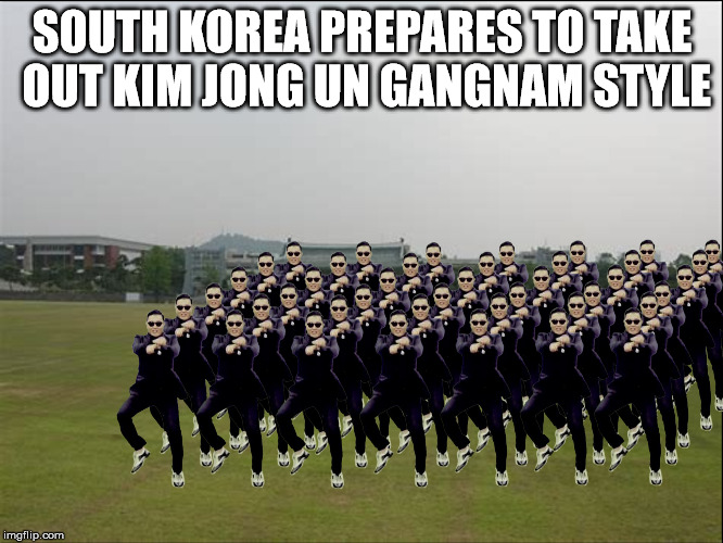 PSY Week, 10th March to 18th March, the first ever Meme_Kitteh event! | SOUTH KOREA PREPARES TO TAKE OUT KIM JONG UN GANGNAM STYLE | image tagged in psy week,gangnam,psy | made w/ Imgflip meme maker