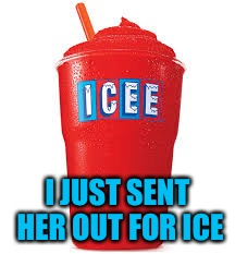 Icee what you did there | I JUST SENT HER OUT FOR ICE | image tagged in icee what you did there | made w/ Imgflip meme maker