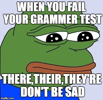 Grammar Test FeelsBadMan  | WHEN YOU FAIL YOUR GRAMMER TEST THERE,THEIR,THEY'RE DON'T BE SAD | image tagged in feels bad man | made w/ Imgflip meme maker