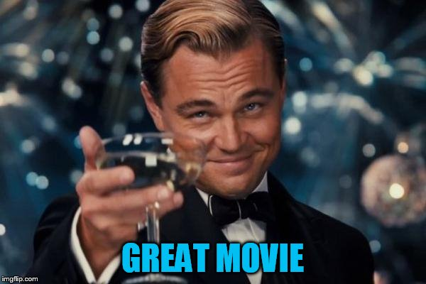 Leonardo Dicaprio Cheers Meme | GREAT MOVIE | image tagged in memes,leonardo dicaprio cheers | made w/ Imgflip meme maker