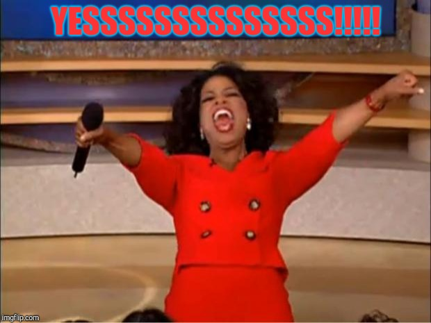 Oprah You Get A Meme | YESSSSSSSSSSSSSS!!!!! | image tagged in memes,oprah you get a | made w/ Imgflip meme maker
