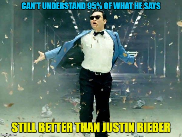 PSY Week, 10th March to 18th March, the first ever Meme_Kitteh event! |  CAN'T UNDERSTAND 95% OF WHAT HE SAYS; STILL BETTER THAN JUSTIN BIEBER | image tagged in memes,justin bieber,gangnam style psy,music week,psy week,meme_kitteh | made w/ Imgflip meme maker