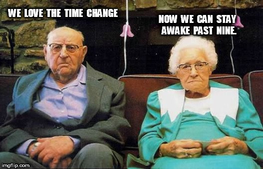 Unhappy Old Couple Love The Time Change | WE  LOVE  THE  TIME  CHANGE NOW  WE  CAN  STAY  AWAKE  PAST  NINE. | image tagged in unhappy old couple,daylight savings time | made w/ Imgflip meme maker