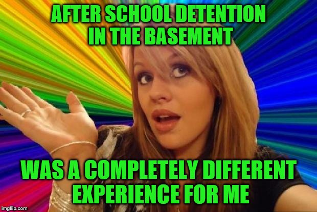AFTER SCHOOL DETENTION IN THE BASEMENT WAS A COMPLETELY DIFFERENT EXPERIENCE FOR ME | made w/ Imgflip meme maker