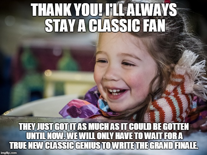 THANK YOU! I'LL ALWAYS STAY A CLASSIC FAN THEY JUST GOT IT AS MUCH AS IT COULD BE GOTTEN UNTIL NOW. WE WILL ONLY HAVE TO WAIT FOR A TRUE NEW | made w/ Imgflip meme maker