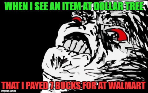 Mega Rage Face Meme | WHEN I SEE AN ITEM AT DOLLAR TREE THAT I PAYED 7 BUCKS FOR AT WALMART | image tagged in memes,mega rage face | made w/ Imgflip meme maker