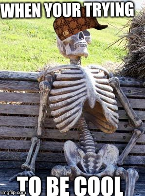Waiting Skeleton Meme | WHEN YOUR TRYING TO BE COOL | image tagged in memes,waiting skeleton,scumbag | made w/ Imgflip meme maker