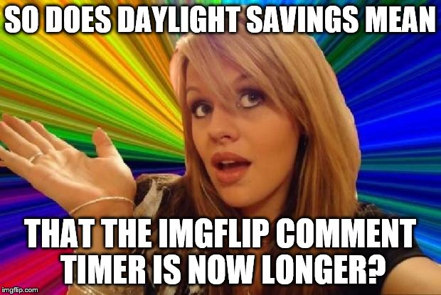 Because this will seriously slow down my commenting. ;-) | SO DOES DAYLIGHT SAVINGS MEAN THAT THE IMGFLIP COMMENT TIMER IS NOW LONGER? | image tagged in stupid girl meme,memes,daylight savings,imgflip comment timer | made w/ Imgflip meme maker