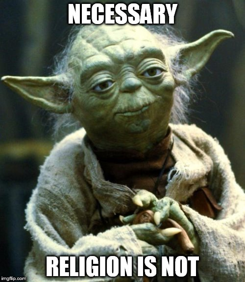 Star Wars Yoda | NECESSARY RELIGION IS NOT | image tagged in memes,star wars yoda,religion,anti-religion,religious,anti-religious | made w/ Imgflip meme maker