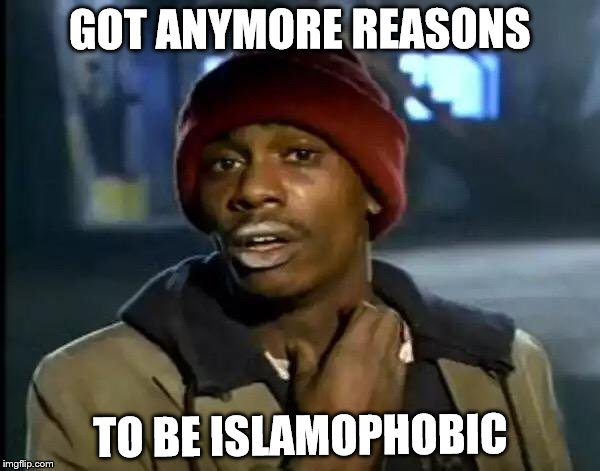 Y'all Got Any More Of That |  GOT ANYMORE REASONS; TO BE ISLAMOPHOBIC | image tagged in memes,y'all got any more of that,islamophobia,anti-islamophobia,persecution,anti-persecution | made w/ Imgflip meme maker