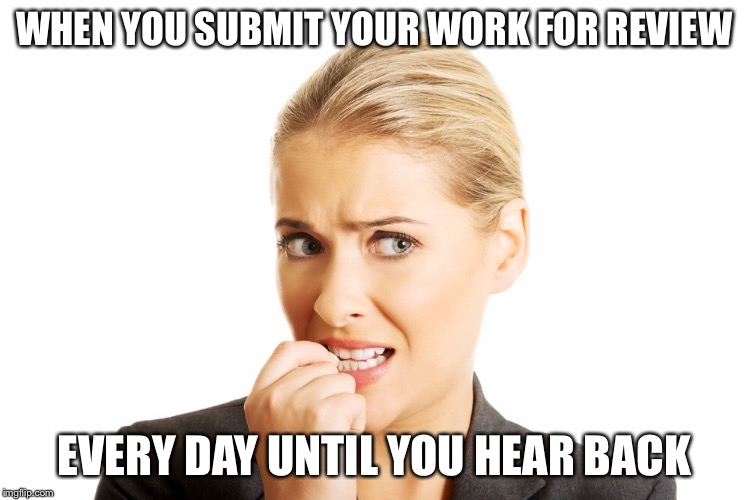 Why haven't I heard back? | WHEN YOU SUBMIT YOUR WORK FOR REVIEW EVERY DAY UNTIL YOU HEAR BACK | image tagged in review,anxious,afraid,waiting | made w/ Imgflip meme maker