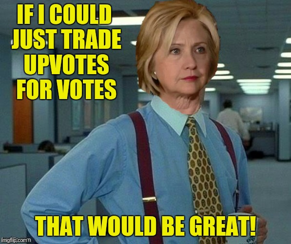 IF I COULD JUST TRADE UPVOTES FOR VOTES THAT WOULD BE GREAT! | made w/ Imgflip meme maker