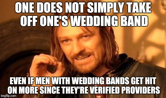 One Does Not Simply Meme | ONE DOES NOT SIMPLY TAKE OFF ONE'S WEDDING BAND EVEN IF MEN WITH WEDDING BANDS GET HIT ON MORE SINCE THEY'RE VERIFIED PROVIDERS | image tagged in memes,one does not simply | made w/ Imgflip meme maker