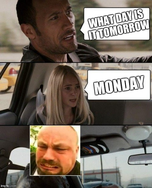 The Rock Driving Meme | WHAT DAY IS IT TOMORROW MONDAY | image tagged in memes,the rock driving | made w/ Imgflip meme maker