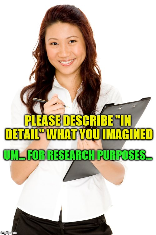 "PLEASE DESCRIBE ""IN DETAIL"" WHAT YOU IMAGINED UM... FOR RESEARCH PURPOSES... 