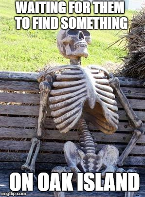 This must be the money pit! |  WAITING FOR THEM TO FIND SOMETHING; ON OAK ISLAND | image tagged in memes,waiting skeleton | made w/ Imgflip meme maker
