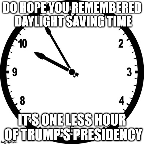 clock | DO HOPE YOU REMEMBERED DAYLIGHT SAVING TIME IT'S ONE LESS HOUR OF TRUMP'S PRESIDENCY | image tagged in clock | made w/ Imgflip meme maker