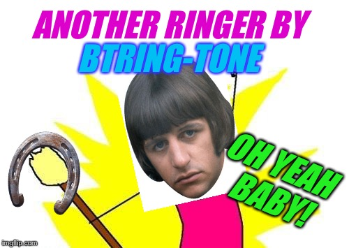 X All The Y Meme | ANOTHER RINGER BY BTRING-TONE OH YEAH BABY! | image tagged in memes,x all the y | made w/ Imgflip meme maker