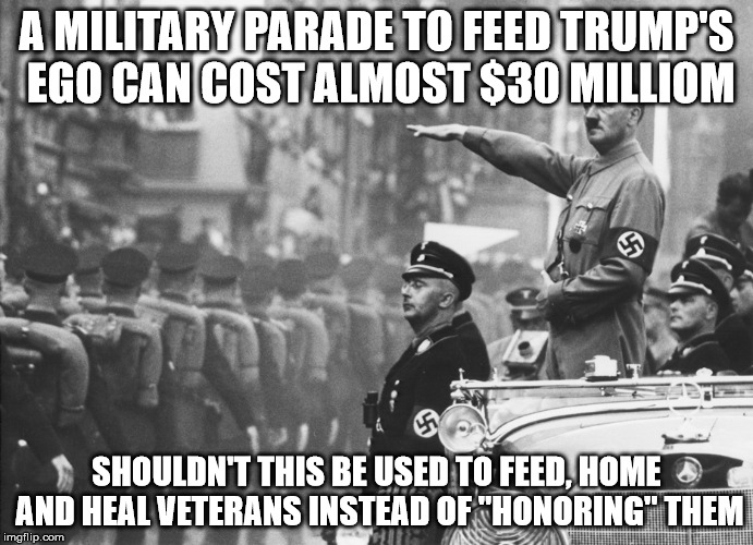 "A MILITARY PARADE TO FEED TRUMP'S EGO CAN COST ALMOST $30 MILLIOM SHOULDN'T THIS BE USED TO FEED, HOME AND HEAL VETERANS INSTEAD OF ""HONORIN 
