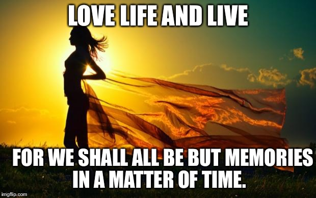 beauty in sunshine | LOVE LIFE AND LIVE FOR WE SHALL ALL BE BUT MEMORIES IN A MATTER OF TIME. | image tagged in beauty in sunshine | made w/ Imgflip meme maker