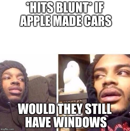 *HITS BLUNT* IF APPLE MADE CARS WOULD THEY STILL HAVE WINDOWS | image tagged in hits blunt | made w/ Imgflip meme maker
