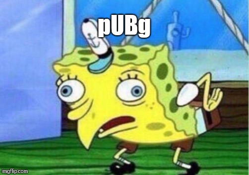 Mocking Spongebob Meme | pUBg | image tagged in memes,mocking spongebob | made w/ Imgflip meme maker