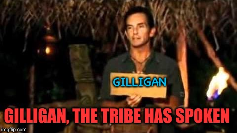 After all, wasn't he the one who sabotaged every rescue and escape? Gilligan's Island Week 3/5-3/12 | GILLIGAN GILLIGAN, THE TRIBE HAS SPOKEN | image tagged in gilligans island week,kind of an idiot,shoulda been the first to go,survivor,jeff probst | made w/ Imgflip meme maker