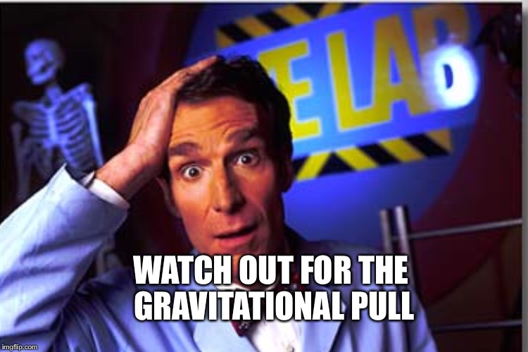 WATCH OUT FOR THE GRAVITATIONAL PULL | made w/ Imgflip meme maker