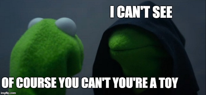 Evil Kermit Meme | OF COURSE YOU CAN'T YOU'RE A TOY I CAN'T SEE | image tagged in memes,evil kermit | made w/ Imgflip meme maker