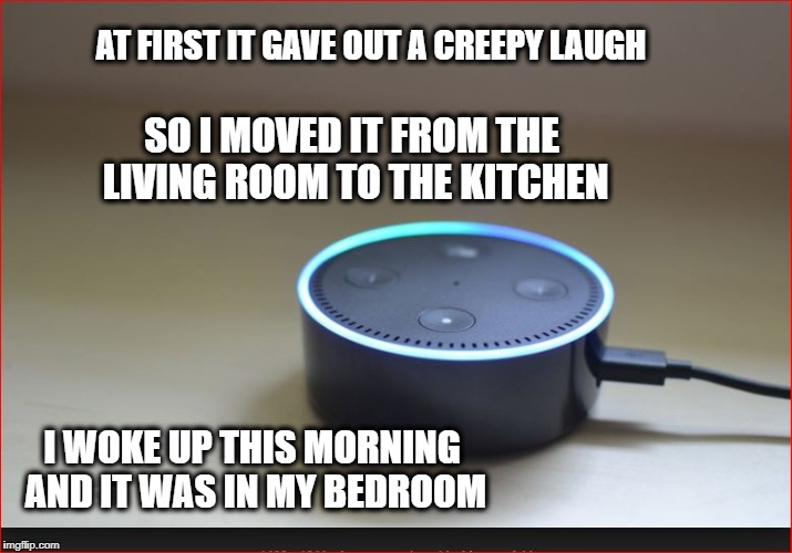 Alexa 'it' | AT FIRST IT GAVE OUT A CREEPY LAUGH I WOKE UP THIS MORNING AND IT WAS IN MY BEDROOM SO I MOVED IT FROM THE LIVING ROOM TO THE KITCHEN | image tagged in creepy,alexa,technology,fbi | made w/ Imgflip meme maker