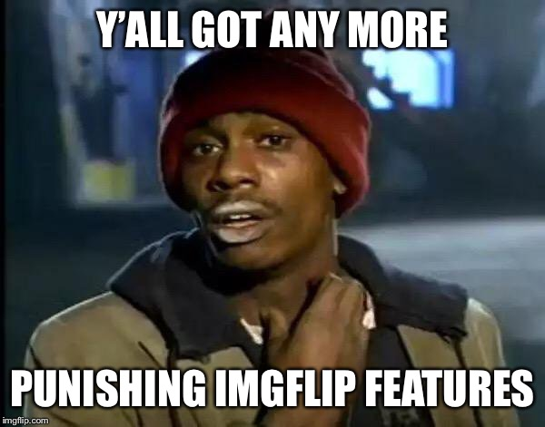 Y'all Got Any More Of That Meme | Y'ALL GOT ANY MORE PUNISHING IMGFLIP FEATURES | image tagged in memes,y'all got any more of that | made w/ Imgflip meme maker
