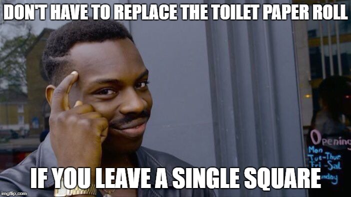 Roll Safe Think About It | DON'T HAVE TO REPLACE THE TOILET PAPER ROLL IF YOU LEAVE A SINGLE SQUARE | image tagged in memes,roll safe think about it,toilet paper | made w/ Imgflip meme maker