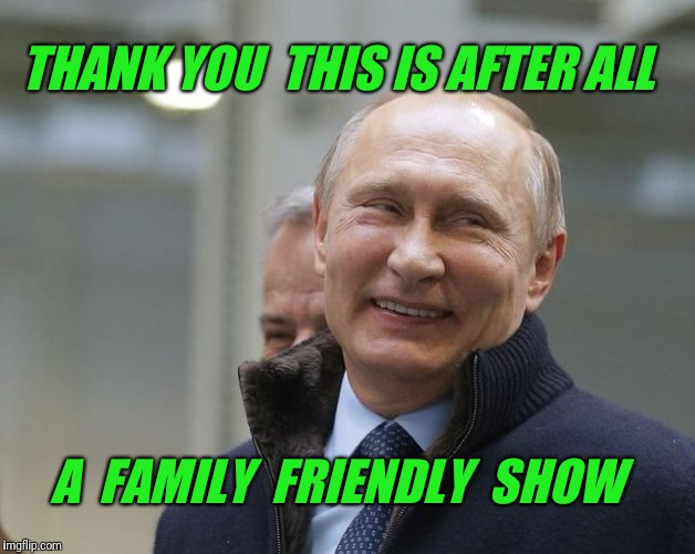 Putin smiling | THANK YOU  THIS IS AFTER ALL A  FAMILY  FRIENDLY  SHOW | image tagged in putin smiling | made w/ Imgflip meme maker