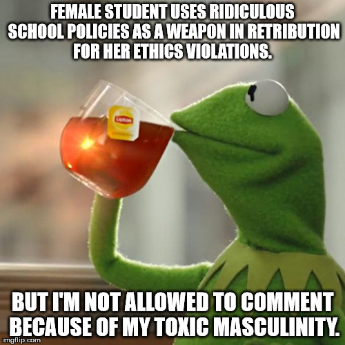But Thats None Of My Business Meme | FEMALE STUDENT USES RIDICULOUS SCHOOL POLICIES AS A WEAPON IN RETRIBUTION FOR HER ETHICS VIOLATIONS. BUT I'M NOT ALLOWED TO COMMENT BECAUSE  | image tagged in memes,but thats none of my business,kermit the frog | made w/ Imgflip meme maker