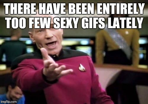 Picard Wtf Meme | THERE HAVE BEEN ENTIRELY TOO FEW SEXY GIFS LATELY | image tagged in memes,picard wtf | made w/ Imgflip meme maker