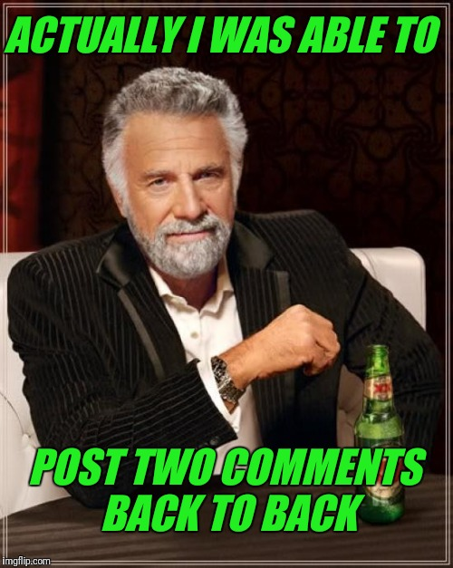 The Most Interesting Man In The World Meme | ACTUALLY I WAS ABLE TO POST TWO COMMENTS BACK TO BACK | image tagged in memes,the most interesting man in the world | made w/ Imgflip meme maker