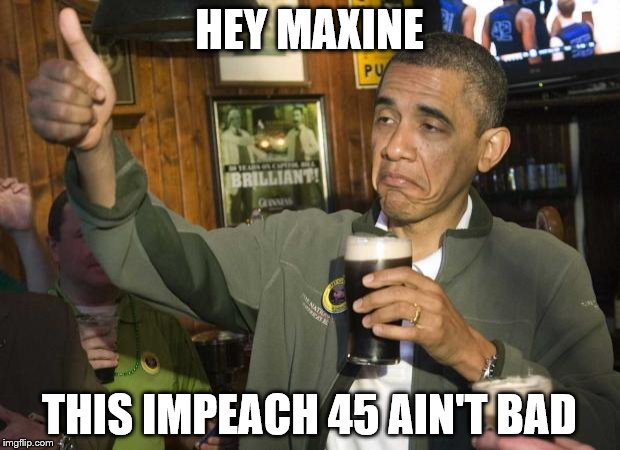 Obama beer | HEY MAXINE THIS IMPEACH 45 AIN'T BAD | image tagged in obama beer | made w/ Imgflip meme maker