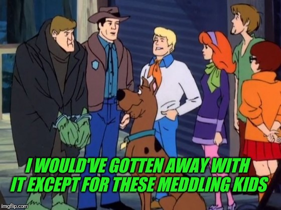 I WOULD'VE GOTTEN AWAY WITH IT EXCEPT FOR THESE MEDDLING KIDS | made w/ Imgflip meme maker