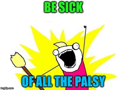 X All The Y Meme | BE SICK OF ALL THE PALSY | image tagged in memes,x all the y | made w/ Imgflip meme maker