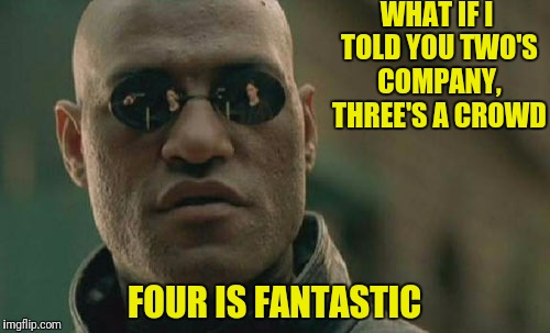 Matrix Morpheus Meme | WHAT IF I TOLD YOU TWO'S COMPANY, THREE'S A CROWD FOUR IS FANTASTIC | image tagged in memes,matrix morpheus | made w/ Imgflip meme maker