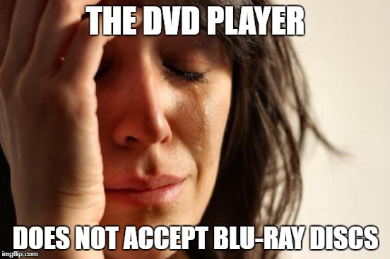 Finally got a Blu-Ray | THE DVD PLAYER DOES NOT ACCEPT BLU-RAY DISCS | image tagged in memes,first world problems | made w/ Imgflip meme maker