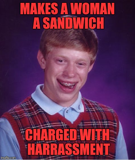 Bad Luck Brian Meme | MAKES A WOMAN A SANDWICH CHARGED WITH HARRASSMENT | image tagged in memes,bad luck brian | made w/ Imgflip meme maker