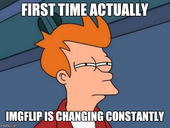 Futurama Fry Meme | FIRST TIME ACTUALLY IMGFLIP IS CHANGING CONSTANTLY | image tagged in memes,futurama fry | made w/ Imgflip meme maker