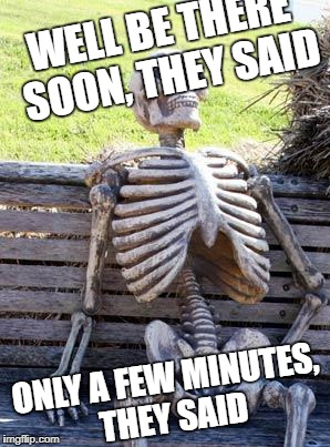 Waiting Skeleton Meme | WELL BE THERE SOON, THEY SAID ONLY A FEW MINUTES, THEY SAID | image tagged in memes,waiting skeleton | made w/ Imgflip meme maker