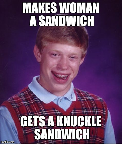 Bad Luck Brian Meme | MAKES WOMAN A SANDWICH GETS A KNUCKLE SANDWICH | image tagged in memes,bad luck brian | made w/ Imgflip meme maker
