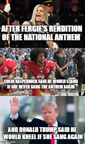 My opinion of what would have happened | AFTER FERGIE'S RENDITION OF THE NATIONAL ANTHEM COLIN KAEPERNICK SAID HE WOULD STAND IF SHE NEVER SANG THE ANTHEM AGAIN AND DONALD TRUMP SAI | image tagged in fergie,meme,funny,colin kaepernick,donald trump,national anthem | made w/ Imgflip meme maker