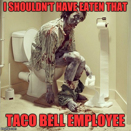 zombie toilet | I SHOULDN'T HAVE EATEN THAT TACO BELL EMPLOYEE | image tagged in zombie toilet | made w/ Imgflip meme maker