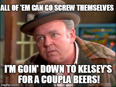 ALL OF 'EM CAN GO SCREW THEMSELVES I'M GOIN' DOWN TO KELSEY'S FOR A COUPLA BEERS! | made w/ Imgflip meme maker